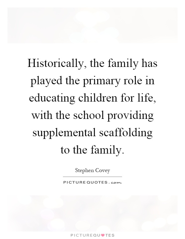 Historically, the family has played the primary role in educating children for life, with the school providing supplemental scaffolding to the family Picture Quote #1