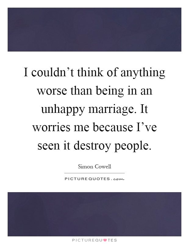 I couldn't think of anything worse than being in an unhappy marriage. It worries me because I've seen it destroy people Picture Quote #1