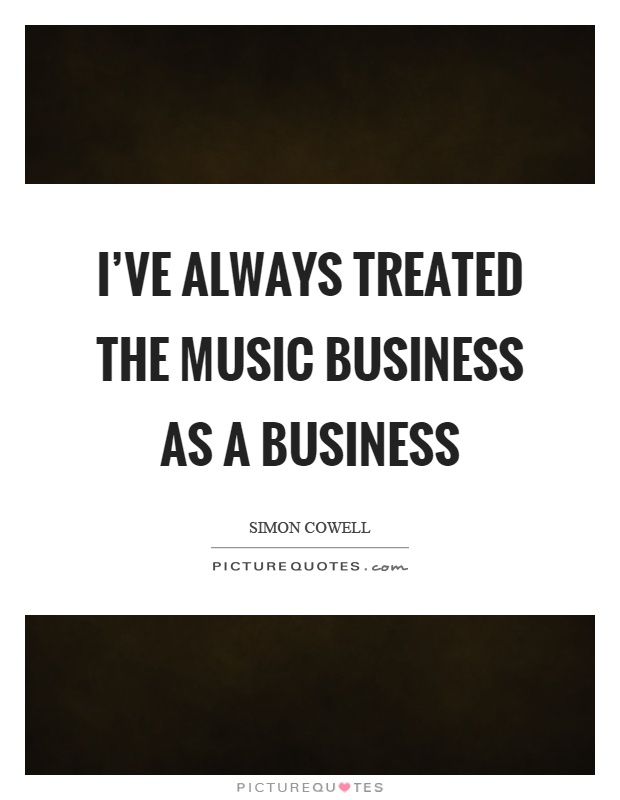 I've always treated the music business as a business Picture Quote #1