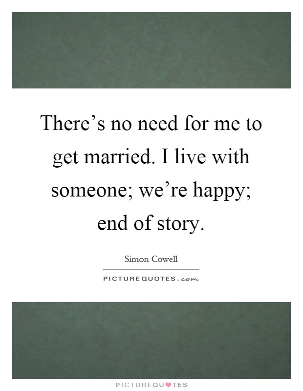 There's no need for me to get married. I live with someone; we're happy; end of story Picture Quote #1