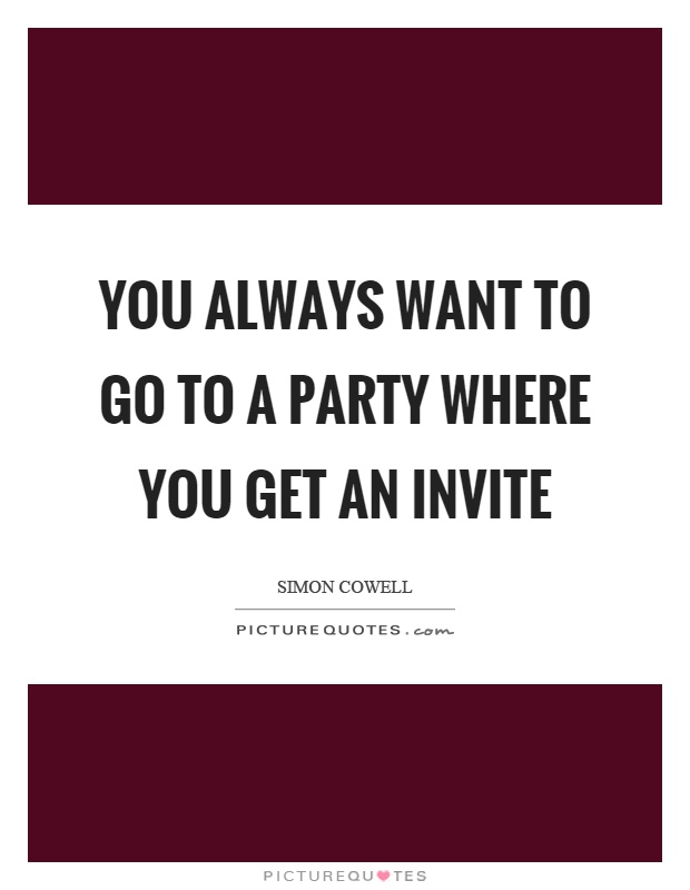 You always want to go to a party where you get an invite Picture Quote #1
