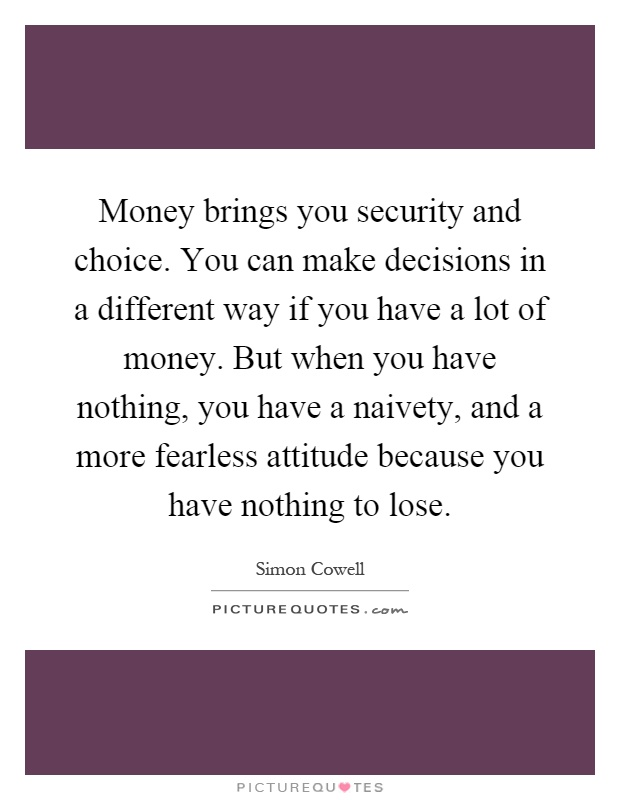 Money brings you security and choice. You can make decisions in a different way if you have a lot of money. But when you have nothing, you have a naivety, and a more fearless attitude because you have nothing to lose Picture Quote #1