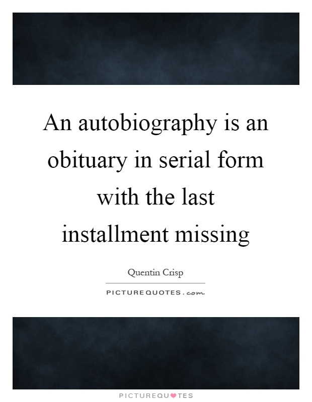 An autobiography is an obituary in serial form with the last installment missing Picture Quote #1