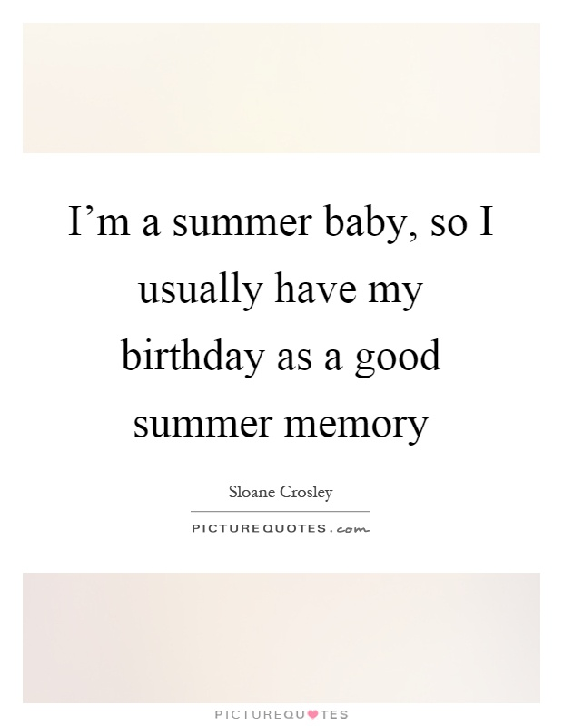 I'm a summer baby, so I usually have my birthday as a good summer memory Picture Quote #1