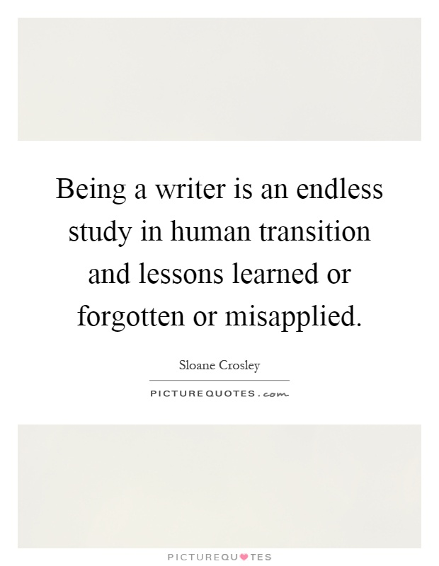 Being a writer is an endless study in human transition and lessons learned or forgotten or misapplied Picture Quote #1