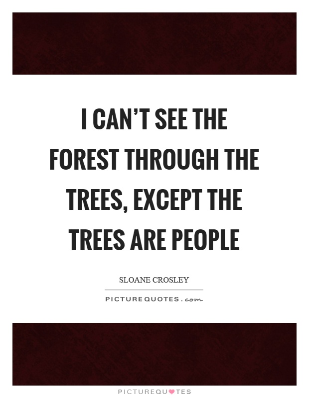 I can't see the forest through the trees, except the trees are people Picture Quote #1