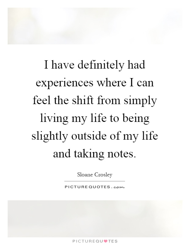 I have definitely had experiences where I can feel the shift from simply living my life to being slightly outside of my life and taking notes Picture Quote #1
