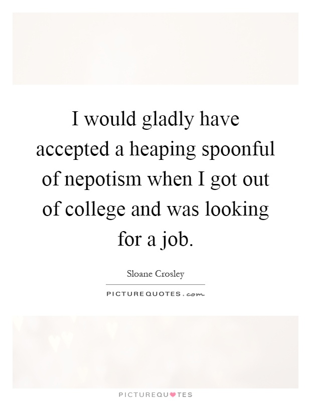 I would gladly have accepted a heaping spoonful of nepotism when I got out of college and was looking for a job Picture Quote #1