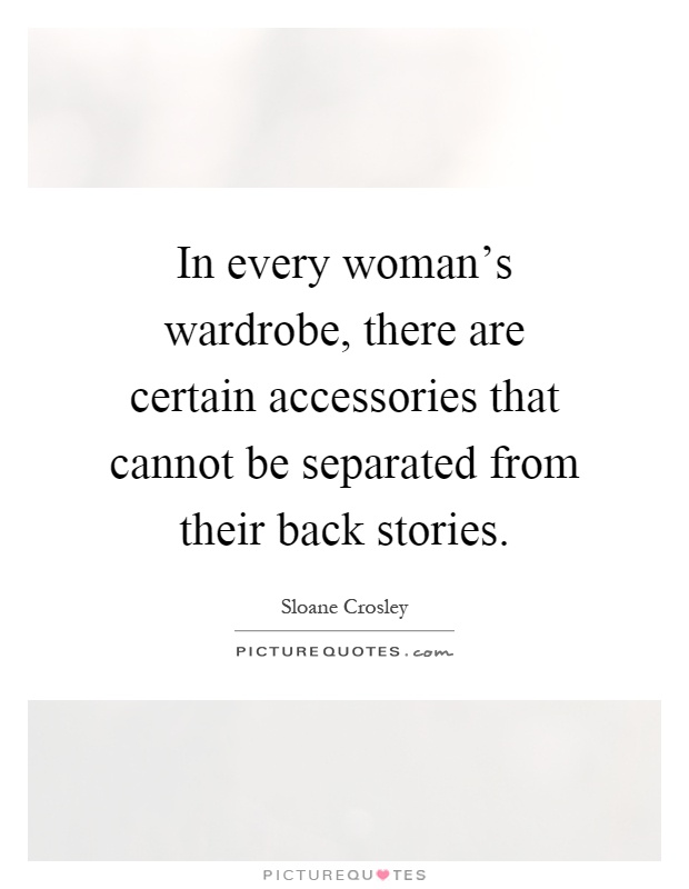 In every woman's wardrobe, there are certain accessories that cannot be separated from their back stories Picture Quote #1