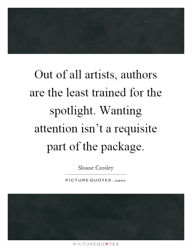 Out of all artists, authors are the least trained for the spotlight. Wanting attention isn't a requisite part of the package Picture Quote #1