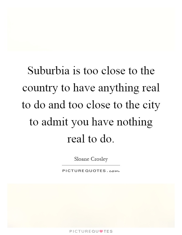 Suburbia is too close to the country to have anything real to do and too close to the city to admit you have nothing real to do Picture Quote #1