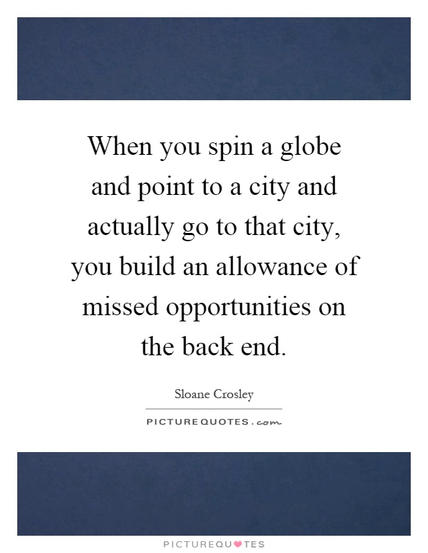 When you spin a globe and point to a city and actually go to that city, you build an allowance of missed opportunities on the back end Picture Quote #1