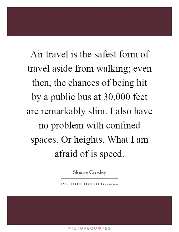 Air travel is the safest form of travel aside from walking; even then, the chances of being hit by a public bus at 30,000 feet are remarkably slim. I also have no problem with confined spaces. Or heights. What I am afraid of is speed Picture Quote #1