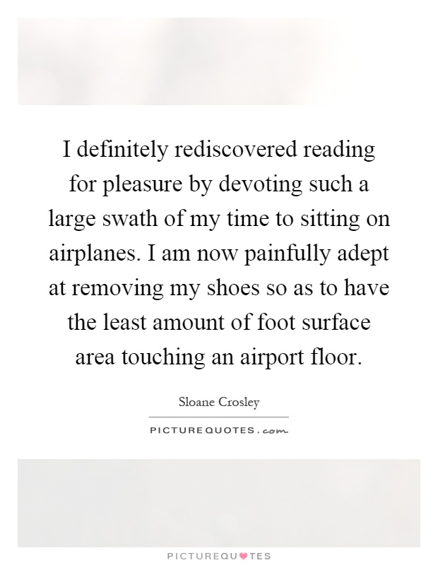 I definitely rediscovered reading for pleasure by devoting such a large swath of my time to sitting on airplanes. I am now painfully adept at removing my shoes so as to have the least amount of foot surface area touching an airport floor Picture Quote #1