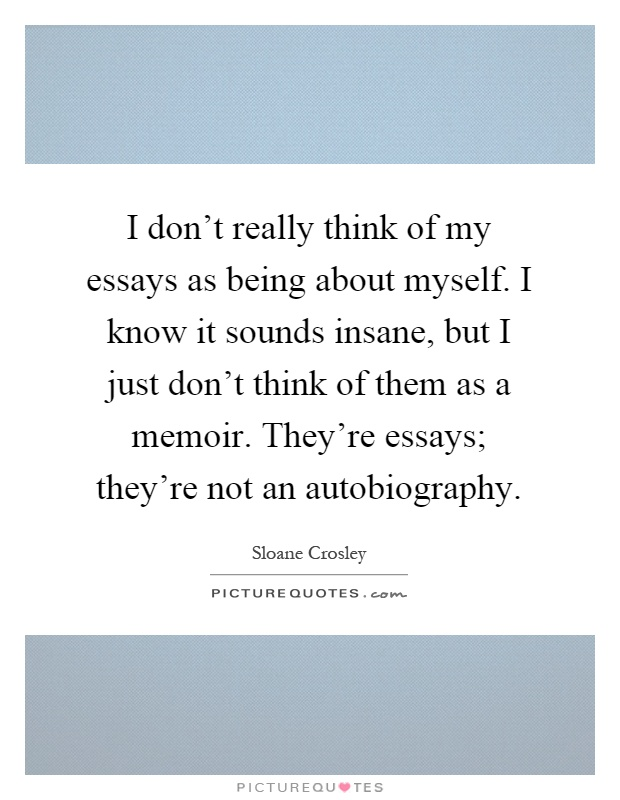 I don't really think of my essays as being about myself. I know it sounds insane, but I just don't think of them as a memoir. They're essays; they're not an autobiography Picture Quote #1