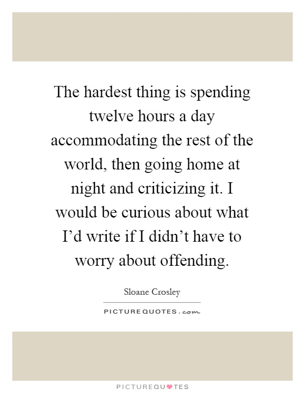 The hardest thing is spending twelve hours a day accommodating the rest of the world, then going home at night and criticizing it. I would be curious about what I'd write if I didn't have to worry about offending Picture Quote #1