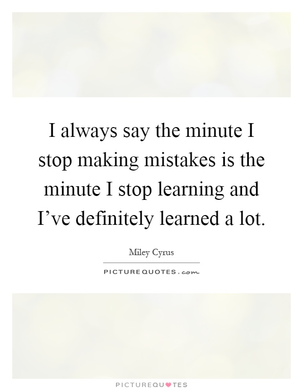 I always say the minute I stop making mistakes is the minute I stop learning and I've definitely learned a lot Picture Quote #1