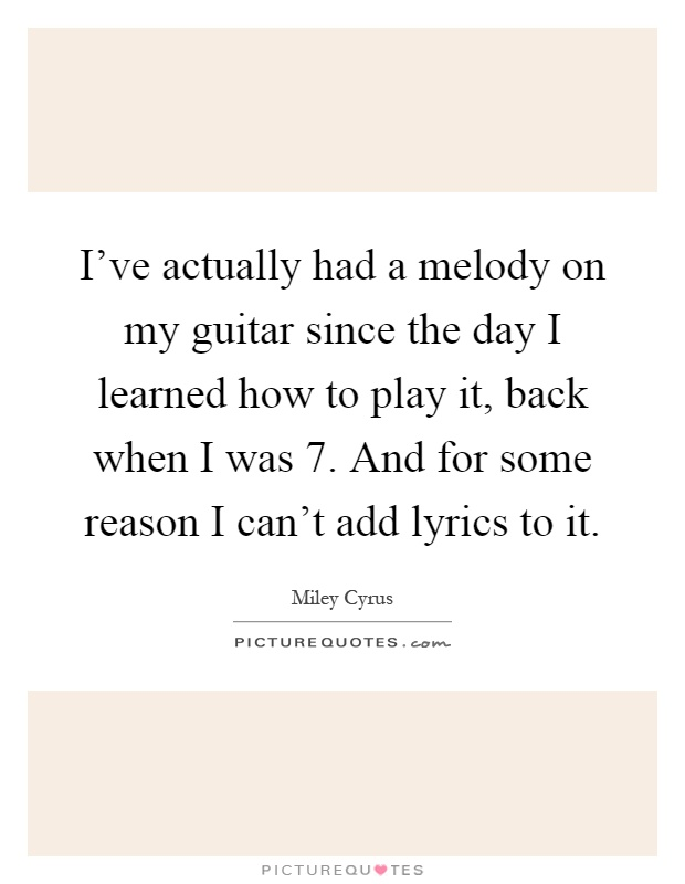 I've actually had a melody on my guitar since the day I learned how to play it, back when I was 7. And for some reason I can't add lyrics to it Picture Quote #1