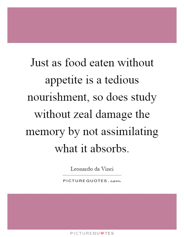 Just as food eaten without appetite is a tedious nourishment, so does study without zeal damage the memory by not assimilating what it absorbs Picture Quote #1
