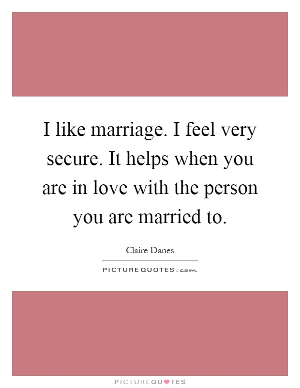 I like marriage. I feel very secure. It helps when you are in love with the person you are married to Picture Quote #1