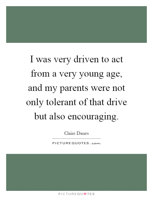 I was very driven to act from a very young age, and my parents were not only tolerant of that drive but also encouraging Picture Quote #1