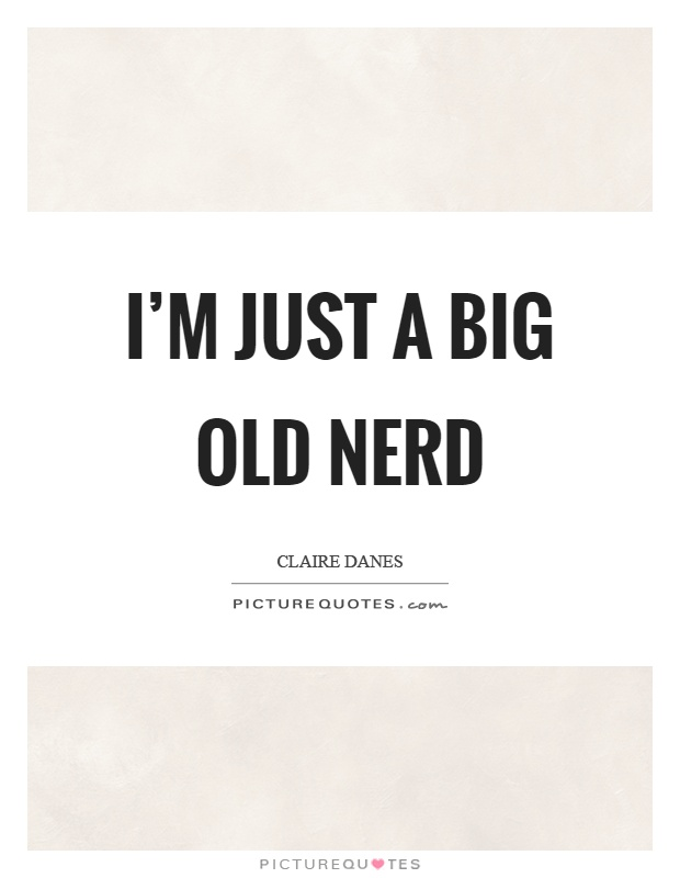 I'm just a big old nerd Picture Quote #1