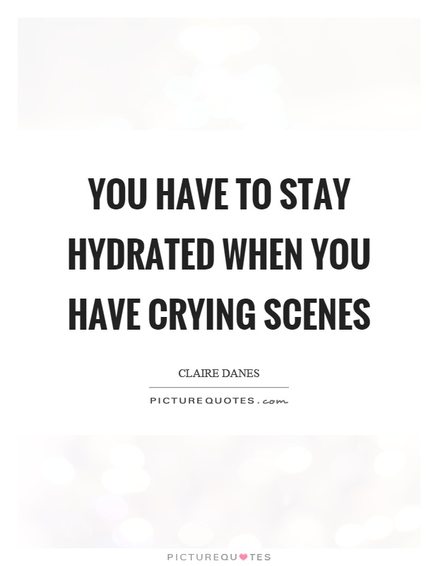 You have to stay hydrated when you have crying scenes Picture Quote #1
