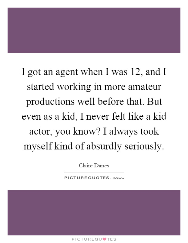 I got an agent when I was 12, and I started working in more amateur productions well before that. But even as a kid, I never felt like a kid actor, you know? I always took myself kind of absurdly seriously Picture Quote #1