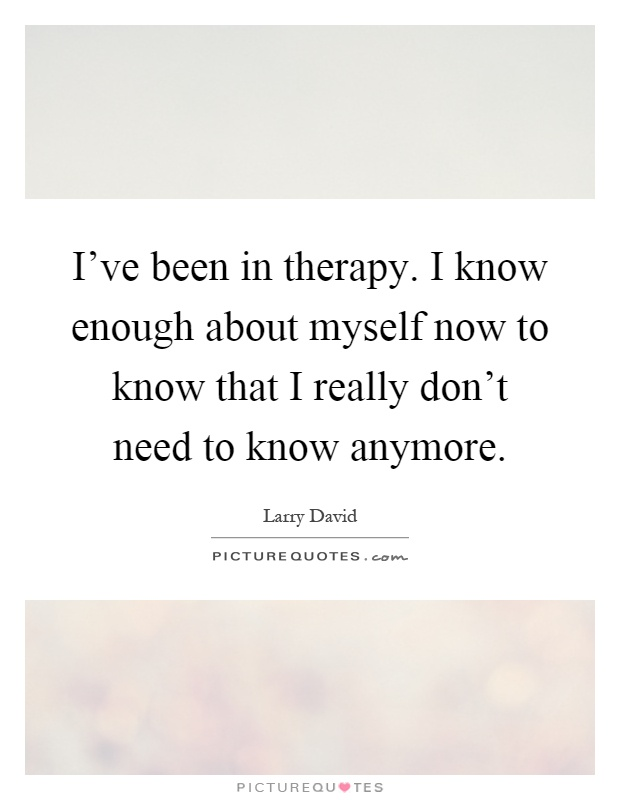I've been in therapy. I know enough about myself now to ...
