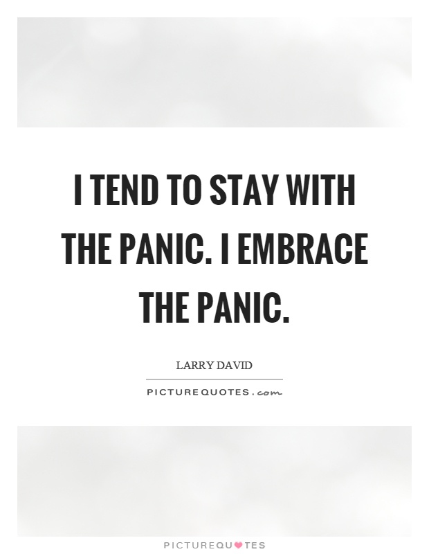 I tend to stay with the panic. I embrace the panic Picture Quote #1