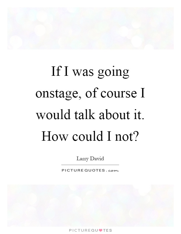 If I was going onstage, of course I would talk about it. How could I not? Picture Quote #1