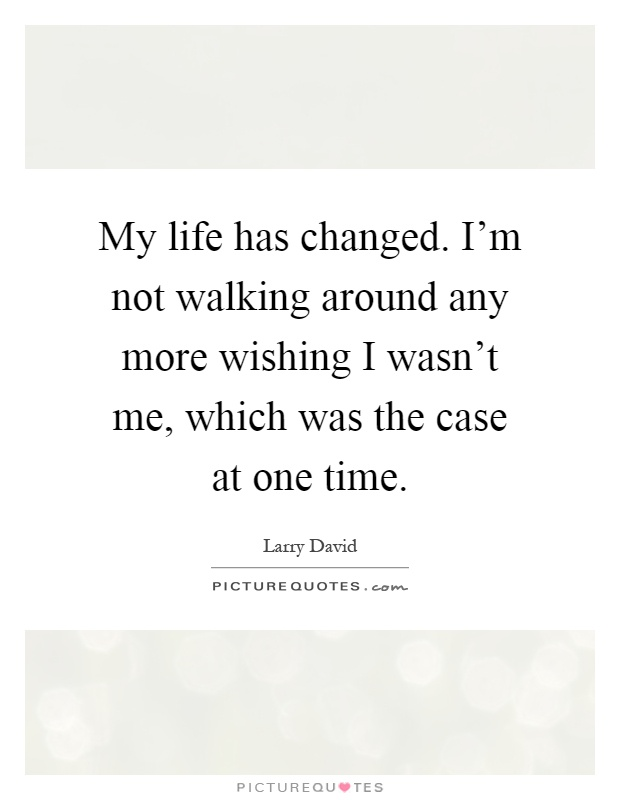 My life has changed. I'm not walking around any more wishing I wasn't me, which was the case at one time Picture Quote #1