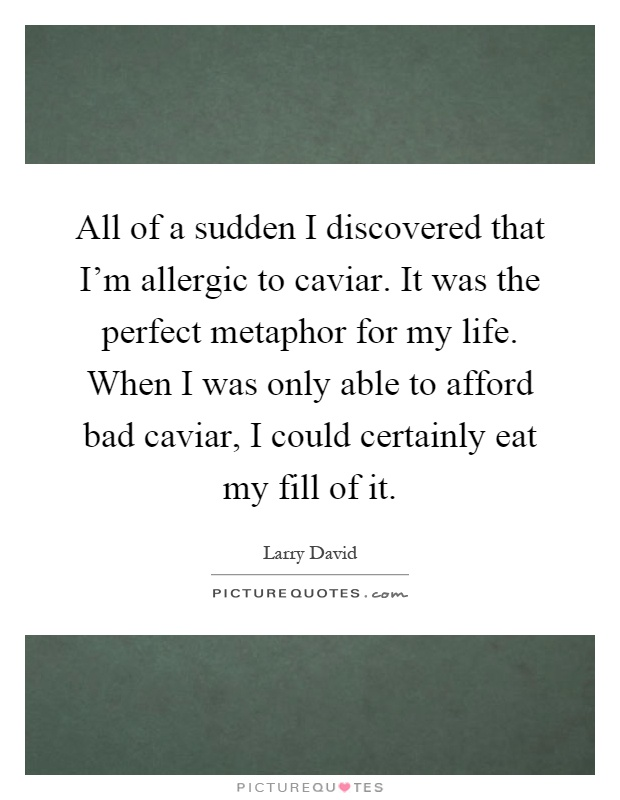 All of a sudden I discovered that I'm allergic to caviar. It was the perfect metaphor for my life. When I was only able to afford bad caviar, I could certainly eat my fill of it Picture Quote #1