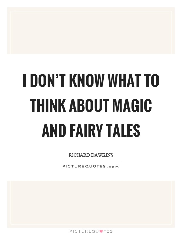 I don't know what to think about magic and fairy tales Picture Quote #1