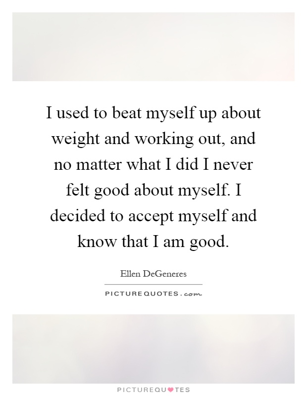 I used to beat myself up about weight and working out, and no matter what I did I never felt good about myself. I decided to accept myself and know that I am good Picture Quote #1