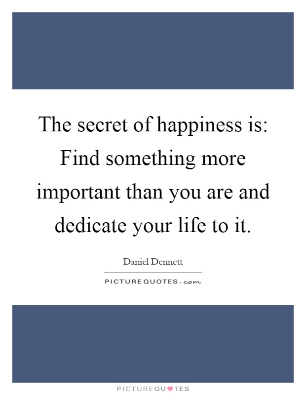 The secret of happiness is: Find something more important than you are and dedicate your life to it Picture Quote #1
