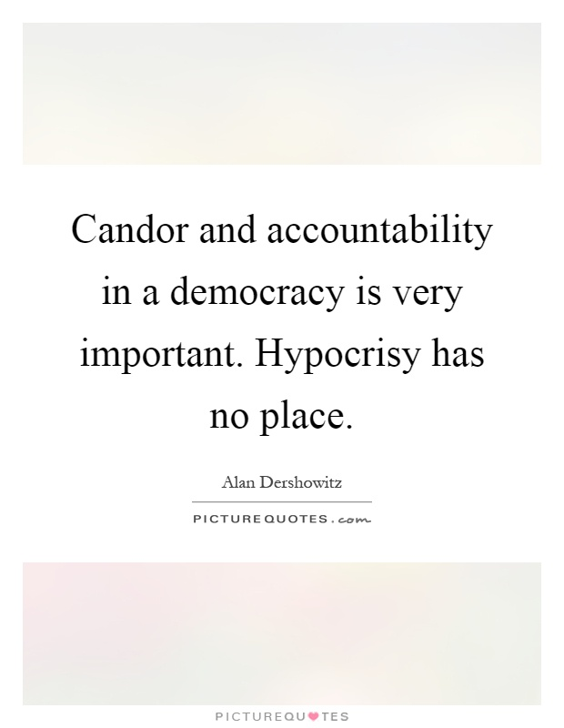 Candor and accountability in a democracy is very important. Hypocrisy has no place Picture Quote #1