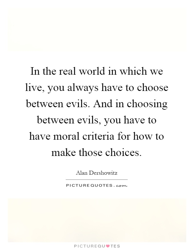 In the real world in which we live, you always have to choose between evils. And in choosing between evils, you have to have moral criteria for how to make those choices Picture Quote #1