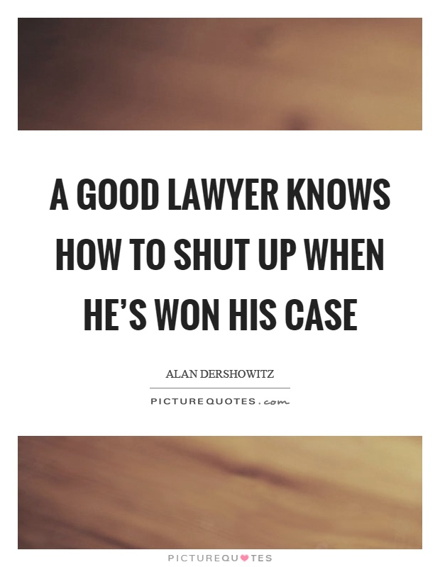 A good lawyer knows how to shut up when he's won his case Picture Quote #1