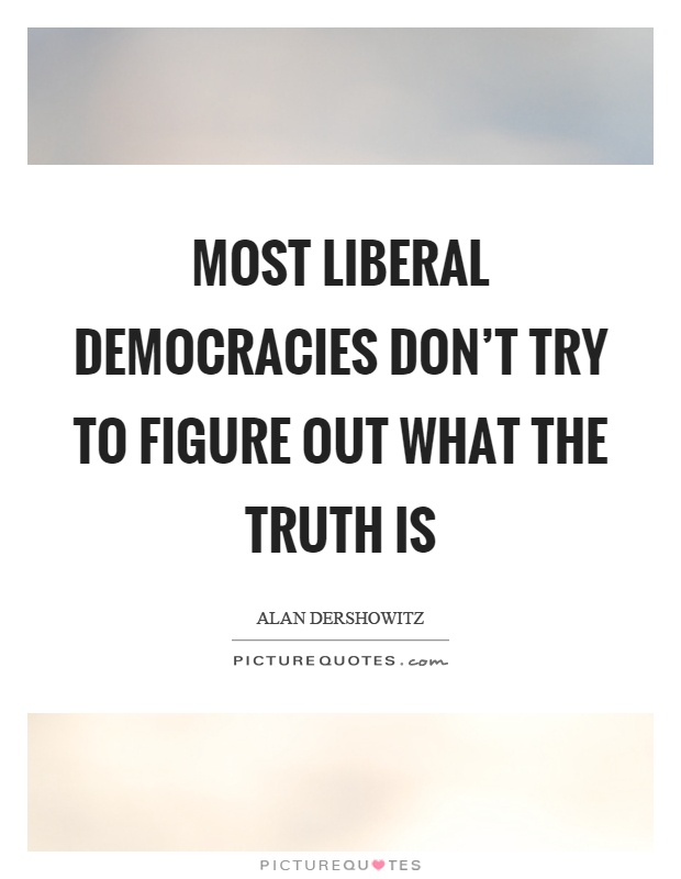 Most liberal democracies don't try to figure out what the truth is Picture Quote #1