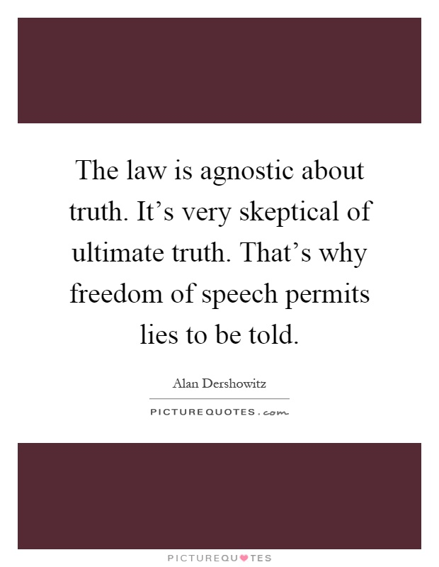 The law is agnostic about truth. It's very skeptical of ultimate truth. That's why freedom of speech permits lies to be told Picture Quote #1
