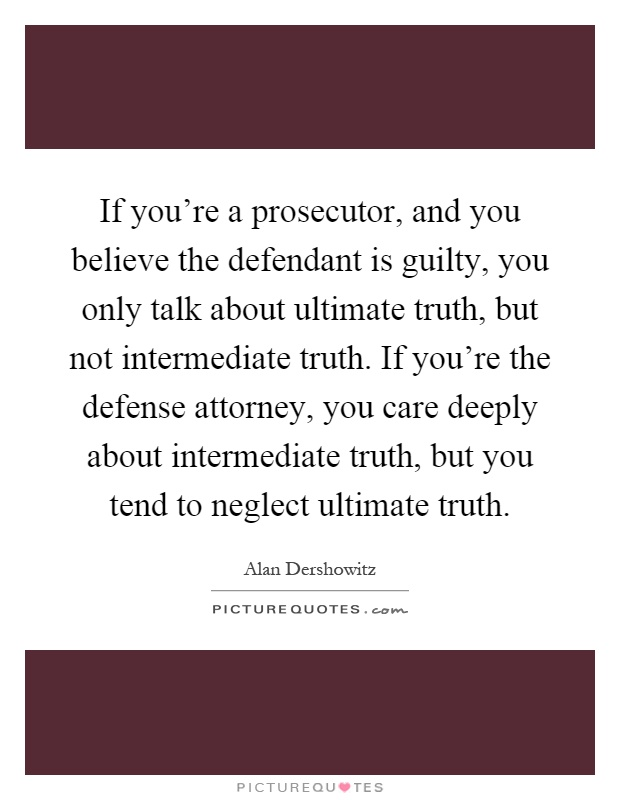 If you're a prosecutor, and you believe the defendant is guilty, you only talk about ultimate truth, but not intermediate truth. If you're the defense attorney, you care deeply about intermediate truth, but you tend to neglect ultimate truth Picture Quote #1