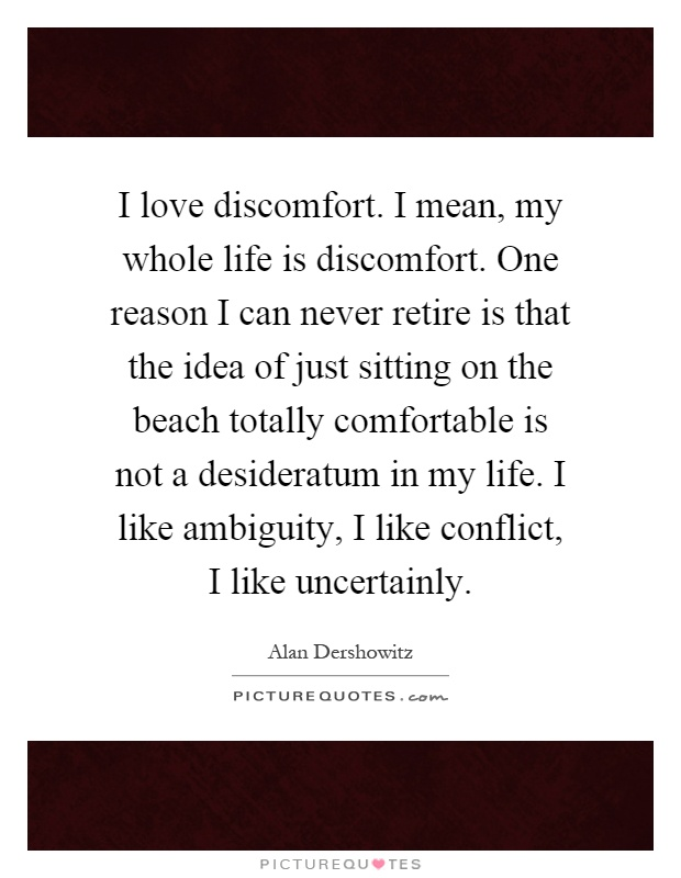 I love discomfort. I mean, my whole life is discomfort. One reason I can never retire is that the idea of just sitting on the beach totally comfortable is not a desideratum in my life. I like ambiguity, I like conflict, I like uncertainly Picture Quote #1