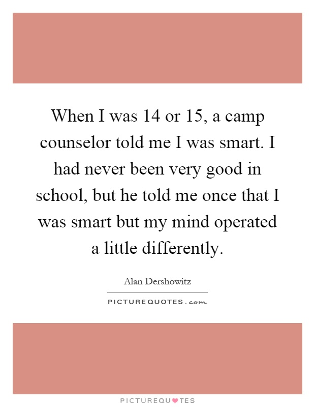 When I was 14 or 15, a camp counselor told me I was smart. I had never been very good in school, but he told me once that I was smart but my mind operated a little differently Picture Quote #1