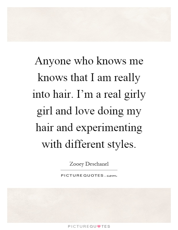 Anyone who knows me knows that I am really into hair. I'm a real girly girl and love doing my hair and experimenting with different styles Picture Quote #1