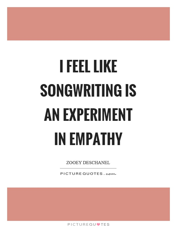 I feel like songwriting is an experiment in empathy Picture Quote #1