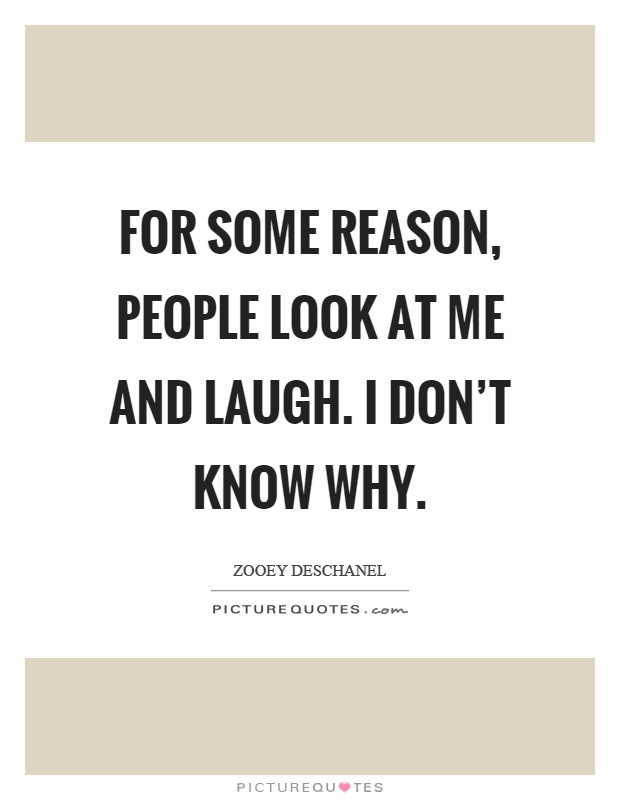 For some reason, people look at me and laugh. I don't know why Picture Quote #1