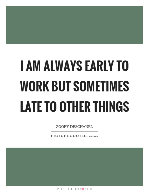 I am always early to work but sometimes late to other things Picture Quote #1