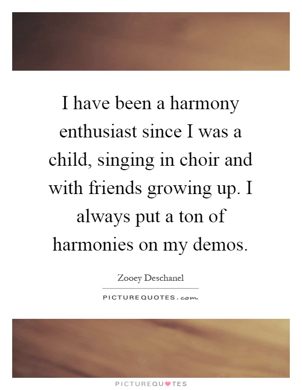I have been a harmony enthusiast since I was a child, singing in choir and with friends growing up. I always put a ton of harmonies on my demos Picture Quote #1