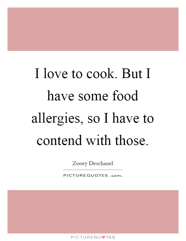 I love to cook. But I have some food allergies, so I have to contend with those Picture Quote #1